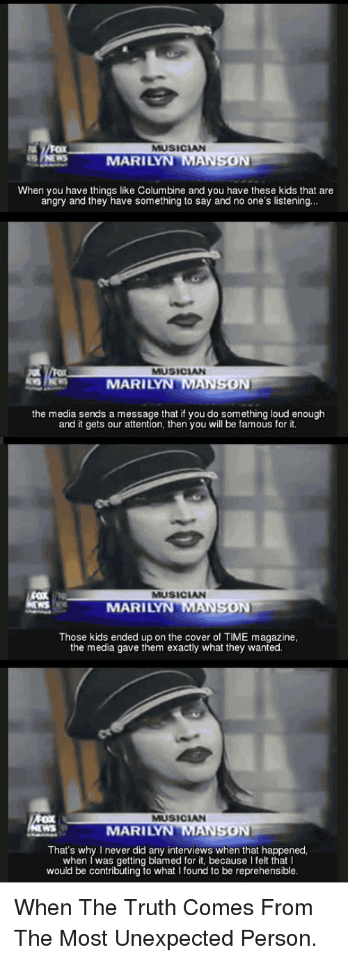 time magazine: MUSICAN  MARILYN MANSON  When you have things like Columbine and you have these kids that are  angry and they have something to say and no one's listening  9.  MUSICIAN  MARILYN MANSON  the media sends a message that if you do something loud enough  and it gets our attention, then you will be famous for it.  MUSICIAN  MARILYN MA  ON  Those kids ended up on the cover of TIME magazine,  the media gave them exactly what they wanted  MUSICAN  MARILY  SON  That's why I never did any interviews when that happened  when I was getting blamed for it, because I felt that I  would be contributing to what I found to be reprehensible <p>When The Truth Comes From The Most Unexpected Person.</p>
