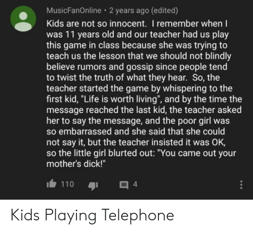 "Mothers: MusicFanOnline 2 years ago (edited)  Kids are not so innocent. I remember when I  was 11 years old and our teacher had us play  this game in class because she was trying to  teach us the lesson that we should not blindly  believe rumors and gossip since people tend  to twist the truth of what they hear. So, the  teacher started the game by whispering to the  first kid, ""Life is worth living"", and by the time the  message reached the last kid, the teacher asked  her to say the message, and the poor girl was  so embarrassed and she said that she could  not say it, but the teacher insisted it was OK,  so the little girl blurted out: ""You came out your  mother's dick!""  110  4 Kids Playing Telephone"