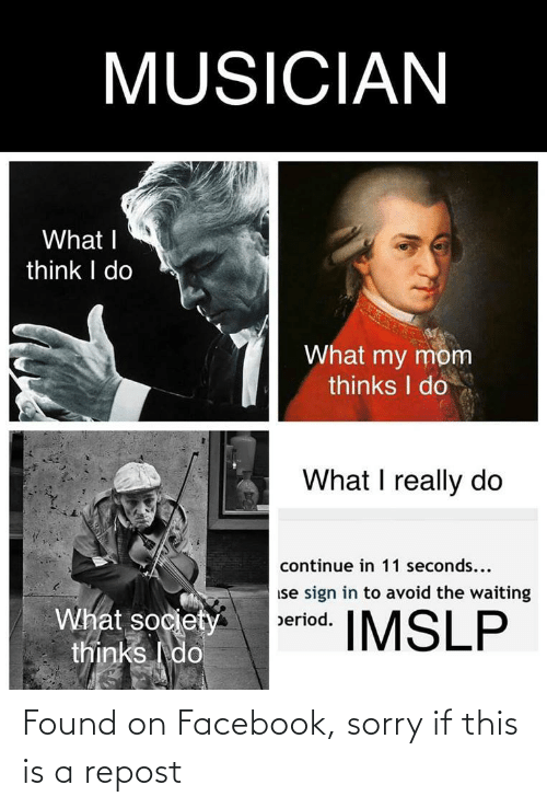 What My Mom Thinks I Do: MUSICIAN  What I  think I do  What my mom  thinks I do  What I really do  continue in 11 seconds...  ise sign in to avoid the waiting  What society  thinks I do  IMSLP  beriod. Found on Facebook, sorry if this is a repost