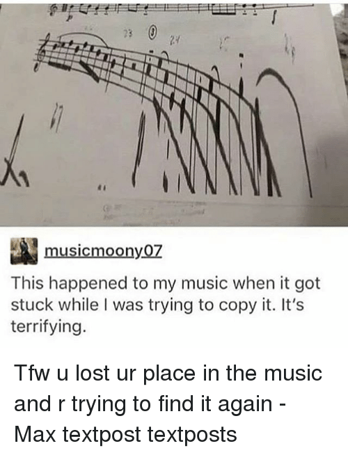 Memes, Music, and Tfw: musicmoony0Z  This happened to my music when it got  stuck while I was trying to copy it. It's  terrifying. Tfw u lost ur place in the music and r trying to find it again - Max textpost textposts