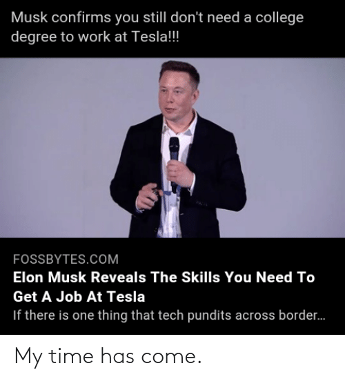 pundits: Musk confirms you still don't need a college  degree to work at Tesla!  FOSSBYTES.COM  Elon Musk Reveals The Skills You Need To  Get A Job At Tesla  If there is one thing that tech pundits across border. My time has come.