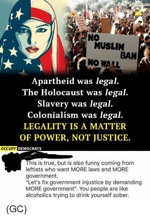 """Apartheid: MUSLIM  BAN  NO WALL  Apartheid was legal.  The Holocaust was legal.  Slavery was legal.  Colonialism was legal.  LEGALITY IS A MATTER  OF POWER, NOT JUSTICE.  OCCUPY  DEMOCRATS  This is true, but is also funny coming from  leftists who want MORE laws and MORE  government.  """"Let's fix government injustice by demanding  MORE government"""". You people are like  alcoholics trying to drink yourself sober. (GC)"""