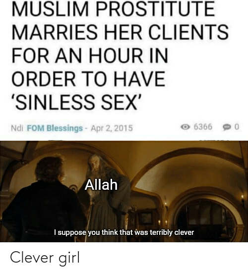 apr: MUSLIM PROSTITUTE  MARRIES HER CLIENTS  FOR AN HOUR IN  ORDER TO HAVE  'SINLESS SEX'  6366 9 0  Ndi FOM Blessings- Apr 2, 2015  Allah  I suppose you think that was terribly clever Clever girl