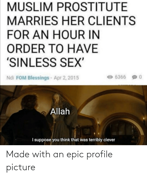 """apr: MUSLIM PROSTITUTE  MARRIES HER CLIENTS  FOR AN HOUR IN  ORDER TO HAVE  """"SINLESS SEX'  6366  Ndi FOM Blessings-Apr 2, 2015  Allah  I suppose you think that was terribly clever Made with an epic profile picture"""