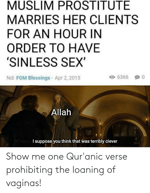 apr: MUSLIM PROSTITUTE  MARRIES HER CLIENTS  FOR AN HOUR IN  ORDER TO HAVE  'SINLESS SEX'  6366 9 0  Ndi FOM Blessings- Apr 2, 2015  Allah  I suppose you think that was terribly clever Show me one Qur'anic verse prohibiting the loaning of vaginas!