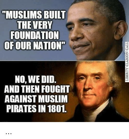 "Memes, Muslim, and Pirates: ""MUSLIMS BUILT  THE VERY  FOUNDATION  OF OUR NATION'  NO, WE DID.  AND THEN FOUGHT  AGAINST MUSLIM  PIRATES IN 1801. ..."