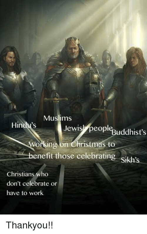 thankyou: Muslims  Hindu's  Jewis,peopl%uddhist's  orking on Christmas to  nefit those celebratin  Christians who  don't celebrate or  have to work Thankyou!!