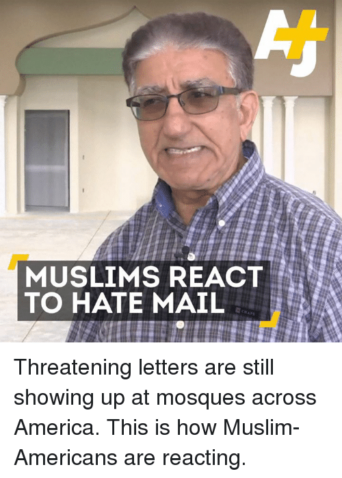 Muslim American: MUSLIMS REACT  TO HATE MAIL Threatening letters are still showing up at mosques across America. This is how Muslim-Americans are reacting.