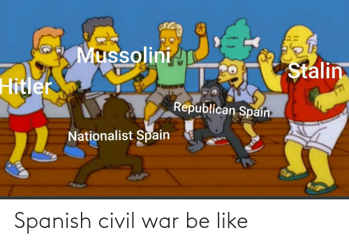 Civil War: Mussolini  Stalin  Hitler  Republican Spain  Nationalist Spain Spanish civil war be like