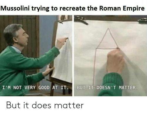 mussolini: Mussolini trying to recreate the Roman Empire  I'M NOT VERY GOOD AT IT  UT IT DOESN 'T MATTER But it does matter