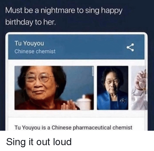 Tu Youyou: Must be a nightmare to sing happy  birthday to her.  Tu Youyou  Chinese chemist  Tu Youyou is a Chinese pharmaceutical chemist Sing it out loud