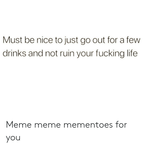 Meme Meme: Must be nice to just go out for a few  drinks and not ruin your fucking life Meme meme mementoes for you
