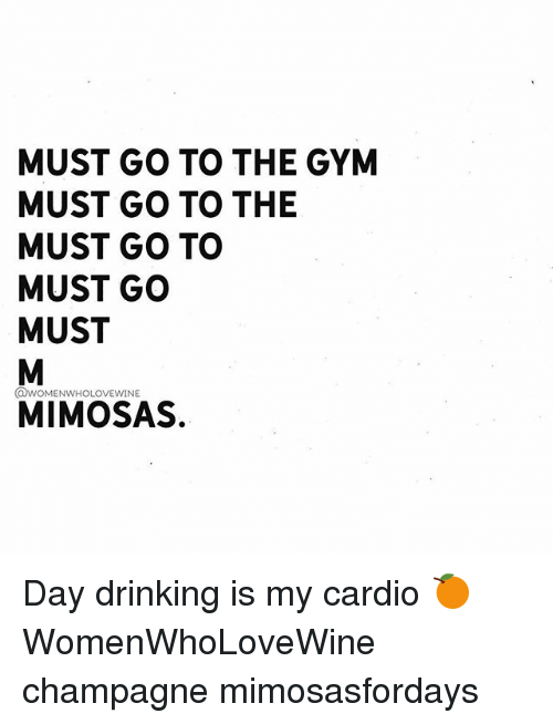 Girl Memes, Mims, and Gyms: MUST GO TO THE GYM  MUST GO TO THE  MUST GO TO  MUST GO  MUST  @woMENWHOLOVEwINE  MIM OSAS. Day drinking is my cardio 🍊 WomenWhoLoveWine champagne mimosasfordays