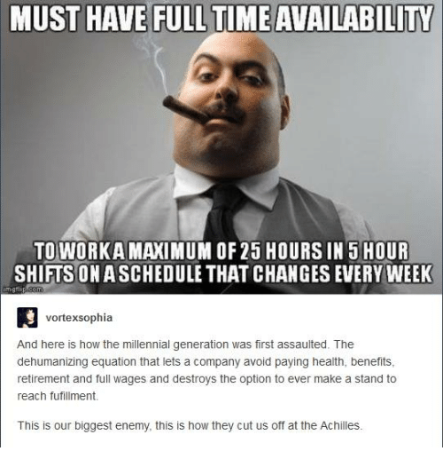 millennial generation: MUST HAVE FULLTIME AVAILABILITY  TO WORKAMANIMUM OF 25 HOURS IN 5 HOUR  SHIFTS ONASCHEDULE THAT CHANGES EVERY WEEK  vortex sophia  And here is how the millennial generation was first assaulted. The  dehumanizing equation that lets a company avoid paying health, benefits,  retirement and full wages and destroys the option to ever make a stand to  reach fufillment.  This is our biggest enemy, this is how they cut us off at the Achilles.