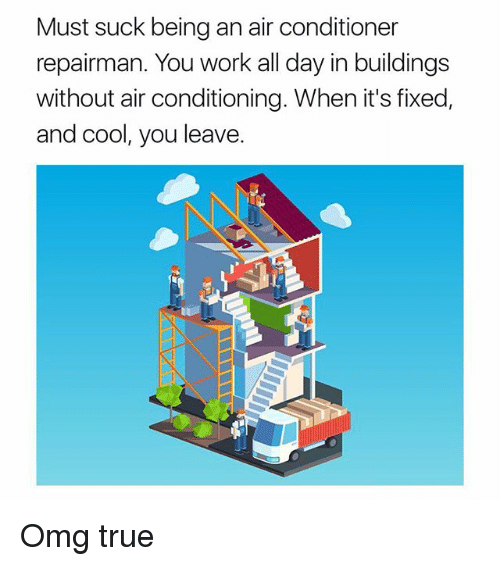 Memes, Omg, and True: Must suck being an air conditioner  repairman. You work all day in buildings  without air conditioning. When it's fixed,  and cool, you leave. Omg true