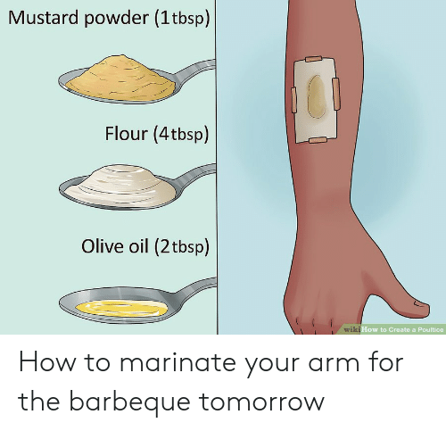 marinate: Mustard powder (1tbsp)  Flour (4tbsp)  Olive oil (2tbsp)  wiki How to Create a Poultice How to marinate your arm for the barbeque tomorrow