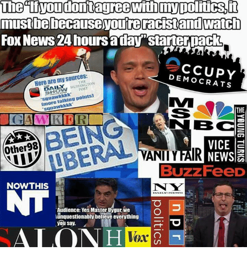 """Huffington Post: mustbebecause youreracistand watch  FOx News 24 hoursaday""""starterpack  Here are my sources:  DEMOCRATS  THE  % HUFFINGTON  POST  squawkkkk  Imore talking points)  suuawkkkk  THE  BC  Other98  VICE a  VANIIYFAIR  Buzz FeeD  NOWTHIS  N W  Audience: Yes Master Uygur, we  unquestionably believe everything  you say.  ALO  Vex"""