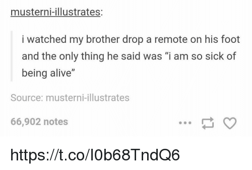 "Alive, Memes, and Sick: musterni-illustrates:  i watched my brother drop a remote on his foot  and the only thing he said was ""i am so sick of  being alive""  Source: musterni-illustrates  66,902 notes https://t.co/I0b68TndQ6"