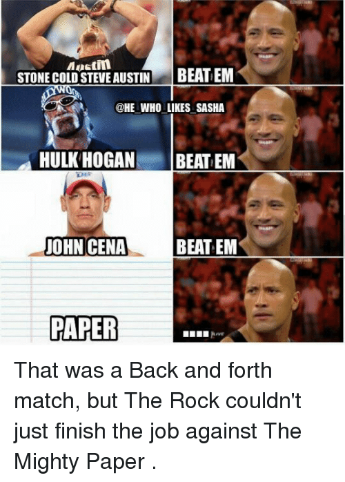 steve austin: Mustin  STONE COLD STEVE AUSTIN  BEATEM  @HE WHO LIKES SASHA  HULK HOGAN  BEAT EM  BEAT EM  JOHN CENA  PAPER That was a Back and forth match, but The Rock couldn't just finish the job against The Mighty Paper .