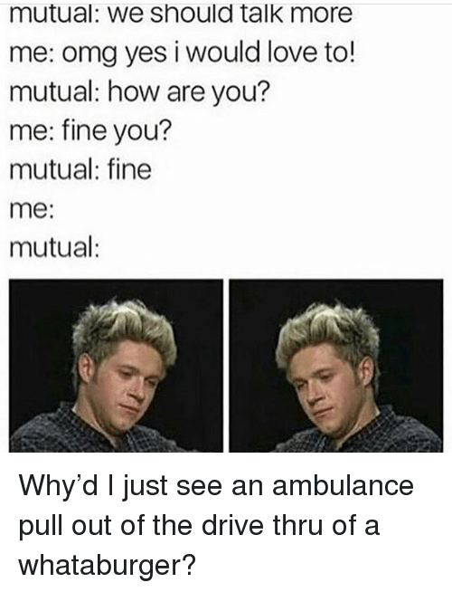 Love, Memes, and Omg: mutual: We Should talk more  me: omg yes i would love to!  mutual: how are you?  me: fine you?  mutual: fine  me  mutual Why'd I just see an ambulance pull out of the drive thru of a whataburger?