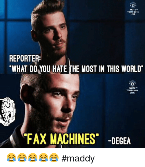 Memes, Live, and World: MUTV  TOUR 2016  LIVE  REPORTER:  WHAT DO YOU HATE THE MOST IN THIS WORLD  NNE  FAX MACHINES -DEGEA 😂😂😂😂😂  #maddy