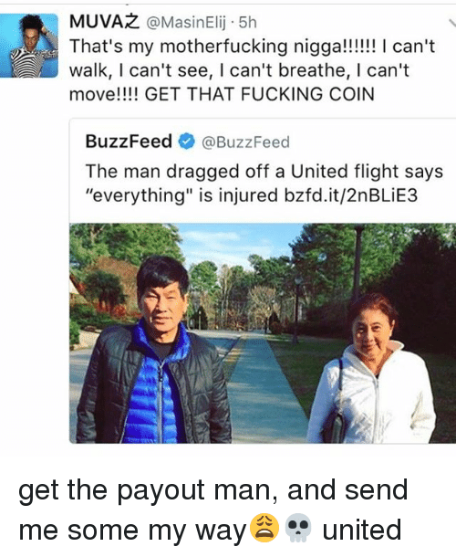 """Fucking, Memes, and Buzzfeed: MUVAR @Masin Elij 5h  A That's my motherfucking nigga!!!!!! I can't  walk, I can't see, l can't breathe, I can't  move!!!! GET THAT FUCKING COIN  BuzzFeed  @BuzzFeed  The man dragged off a United flight says  """"everything"""" is injured bzfd.it/2nBLiE3 get the payout man, and send me some my way😩💀 united"""