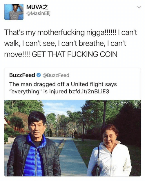 """Fucking, Memes, and Buzzfeed: MUVAZ  @Masin Elij  That's my motherfucking nigga!!!!!! can't  walk, l can't see, Ican't breathe, I can't  move!!!! GET THAT FUCKING COIN  BuzzFeed  BuzzFeed  The man dragged off a United flight says  """"everything"""" is injured bzfd.it/2nBLiE3"""