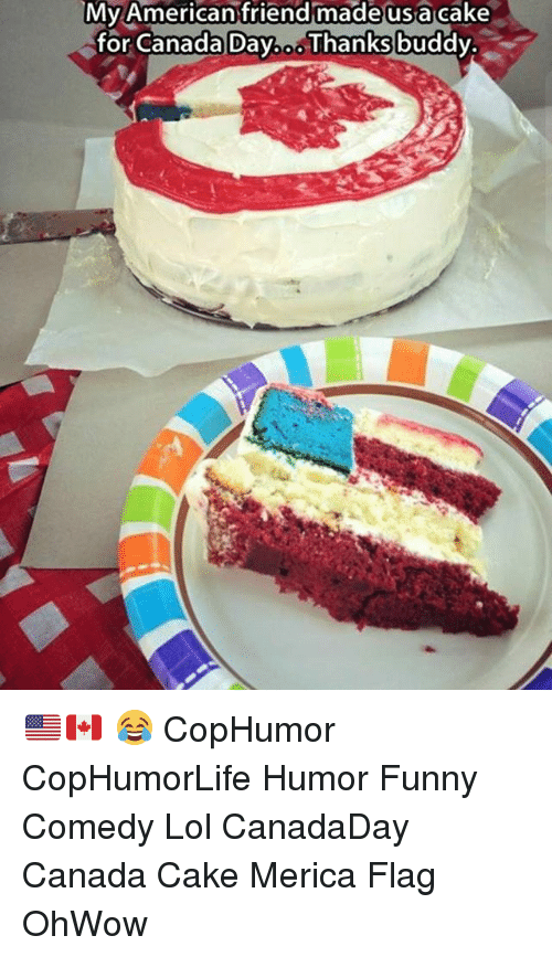 Funny, Lol, and Memes: Mv American friend madeusa cake  for Canada Dab Thanks buddv. 🇺🇸🇨🇦 😂 CopHumor CopHumorLife Humor Funny Comedy Lol CanadaDay Canada Cake Merica Flag OhWow