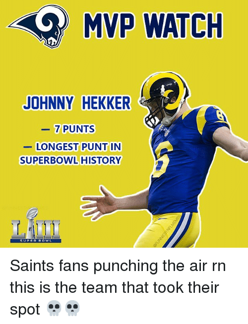 punt: MVP WATCH  JOHNNY HEKKER  7 PUNTS  LONGEST PUNT IN  SUPERBOWL HISTORY  SUPER DOWL Saints fans punching the air rn this is the team that took their spot 💀💀
