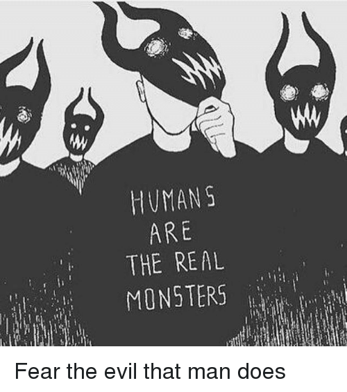 Memes, The Real, and Evil: MW  HUMAN S  ARE  THE REAL  MONSTERS Fear the evil that man does
