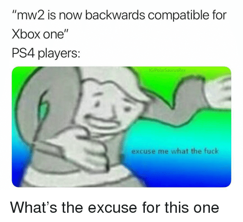 """Memes, Ps4, and Xbox One: """"mw2 is now backwards compatible for  Xbox one""""  PS4 players:  IG:PolarSaurusRex  excuse me what the fuck What's the excuse for this one"""