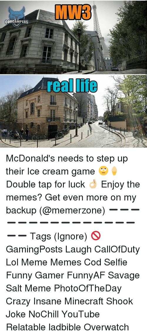 lol meme: MW3  CODCAMPERS  lite McDonald's needs to step up their Ice cream game 🙄🍦 Double tap for luck 👌🏼 Enjoy the memes? Get even more on my backup (@memerzone) ➖➖➖➖➖➖➖➖➖➖➖➖➖➖➖➖➖ Tags (Ignore) 🚫 GamingPosts Laugh CallOfDuty Lol Meme Memes Cod Selfie Funny Gamer FunnyAF Savage Salt Meme PhotoOfTheDay Crazy Insane Minecraft Shook Joke NoChill YouTube Relatable ladbible Overwatch