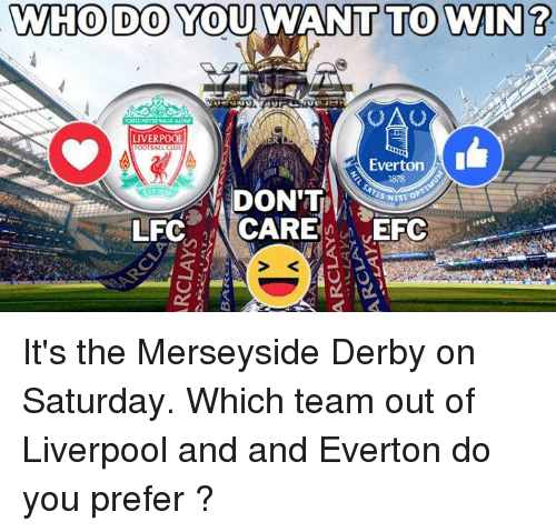 Memes, 🤖, and Team: MWHO DO YOU WANT TO WIN?  LIVERPOOL  OOTBALLCLUB  Everton  1878  DON'T  CARE  EFC  LFC It's the Merseyside Derby on Saturday. Which team out of Liverpool and and Everton do you prefer ?