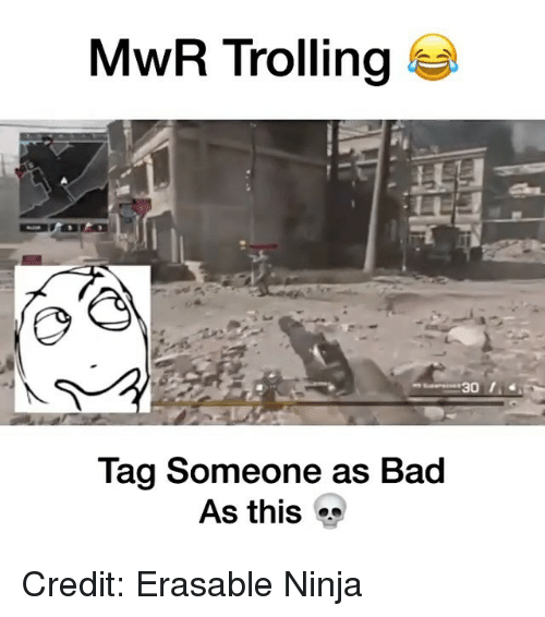 Bad, Memes, and Trolling: MwR Trolling  30  Tag someone as Bad  As this Credit: Erasable Ninja