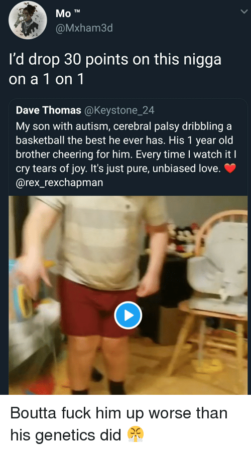 dave thomas: @Mxham3d  I'd drop 30 points on this nigga  on a 1 on 1  Dave Thomas @Keystone_24  My son with autism, cerebral palsy dribbling a  basketball the best he ever has. His 1 year old  brother cheering for him. Every time I watch it I  cry tears of joy. It's just pure, unbiased love.  @rex_rexchapman