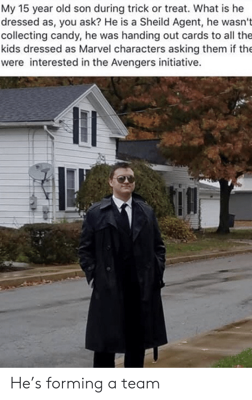 trick or treat: My 15 year old son during trick or treat. What is he  dressed as, you ask? He is a Sheild Agent, he wasn't  collecting candy, he was handing out cards to all the  kids dressed as Marvel characters asking them if the  were interested in the Avengers initiative. He's forming a team