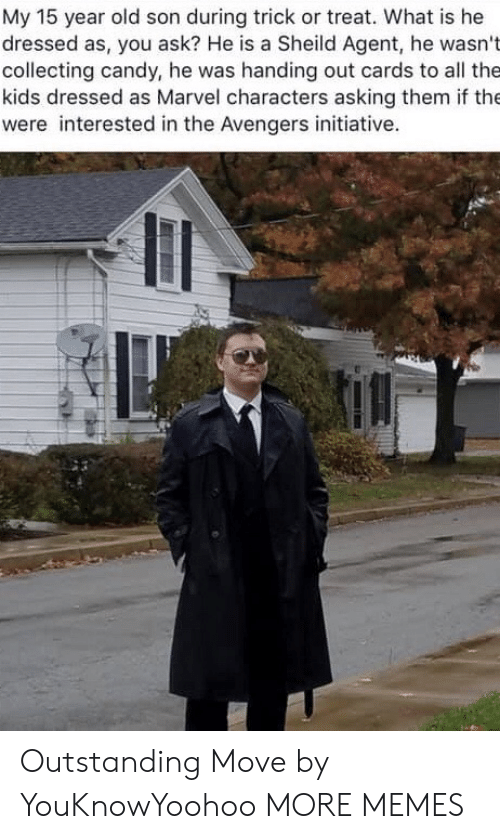 trick or treat: My 15 year old son during trick or treat. What is he  dressed as, you ask? He is a Sheild Agent, he wasn't  collecting candy, he was handing out cards to all the  kids dressed as Marvel characters asking them if the  were interested in the Avengers initiative. Outstanding Move by YouKnowYoohoo MORE MEMES