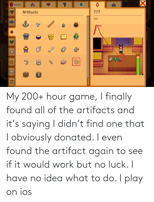 ios: My 200+ hour game, I finally found all of the artifacts and it's saying I didn't find one that I obviously donated. I even found the artifact again to see if it would work but no luck. I have no idea what to do. I play on ios