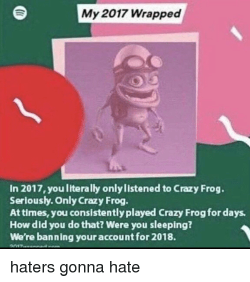 haters gonna hate: My 2017 Wrapped  In 2017, you literally only listened to Crazy Frog.  Serlously. Only Crazy Frog  At times, you consistently played Crazy Frog for days  How did you do that? Were you sleeping?  We're banning your account for 2018. haters gonna hate