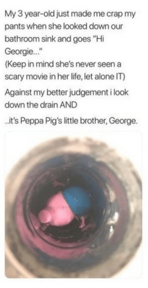"look down: My 3 year-old just made me crap my  pants when she looked down our  bathroom sink and goes ""Hi  Georgie...""  (Keep in mind she's never seen a  scary movie in her life, let alone IT)  Against my better judgement i look  down the drain AND  it's Peppa Pig's little brother, George."