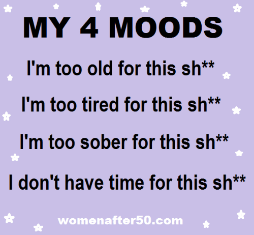 dont-have-time: MY 4 MOODS  I'm too old for this sh**  I'm too tired for this sh**  I'm too sober for this sh*  I don't have time for this sh*  womenafter50.com