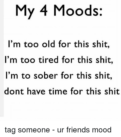 Friends, Memes, and Mood: My 4 Moods  I'm too old for this shit  I'm too tired for this shit,  I'm to sober for this shit,  dont have time for this shit tag someone - ur friends mood