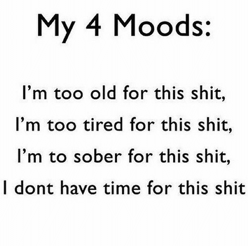 Too Old: My 4 Moods:  I'm too old for this shit,  I'm too tired for this shit,  I'm to sober for this shit,  I dont have time for this shit