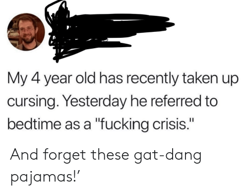 """gat: My 4 year old has recently taken up  cursing. Yesterday he referred to  bedtime as a """"fucking crisis."""" And forget these gat-dang pajamas!'"""