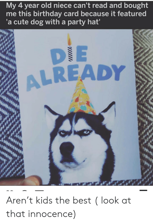 birthday card: My 4 year old niece can't read and bought  me this birthday card because it featured  'a cute dog with a party hat'  DIE  ALREADY Aren't kids the best ( look at that innocence)