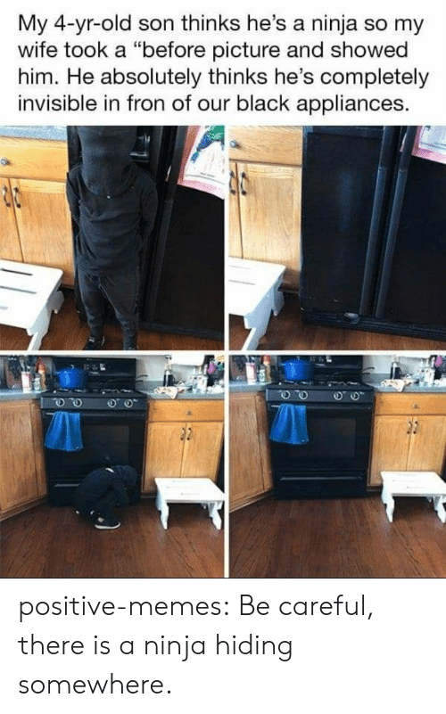 """Ninja: My 4-yr-old son thinks he's a ninja so my  wife took a """"before picture and showed  him. He absolutely thinks he's completely  invisible in fron of our black appliances. positive-memes:  Be careful, there is a ninja hiding somewhere."""