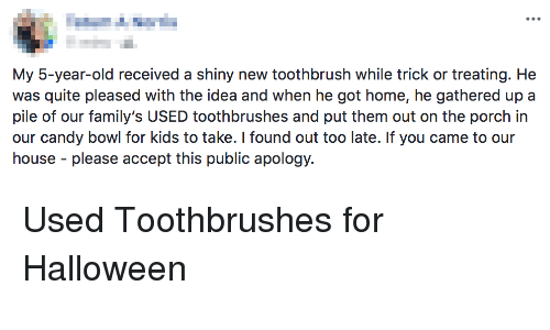 Candy, Halloween, and Home: My 5-year-old received a shiny new toothbrush while trick or treating. He  was quite pleased with the idea and when he got home, he gathered up a  pile of our family's USED toothbrushes and put them out on the porch in  our candy bowl for kids to take. I found out too late. If you came to our  house please accept this public apology. Used Toothbrushes for Halloween