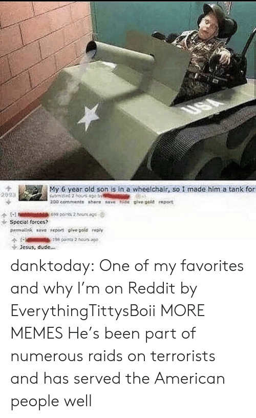 American People: My 6 year old son is in a wheelchair, so I made him.a tank for  Special forces?  rmalng save reo pive gote  Jesus, dude... danktoday:  One of my favorites and why I'm on Reddit by EverythingTittysBoii MORE MEMES  He's been part of numerous raids on terrorists and has served the American people well