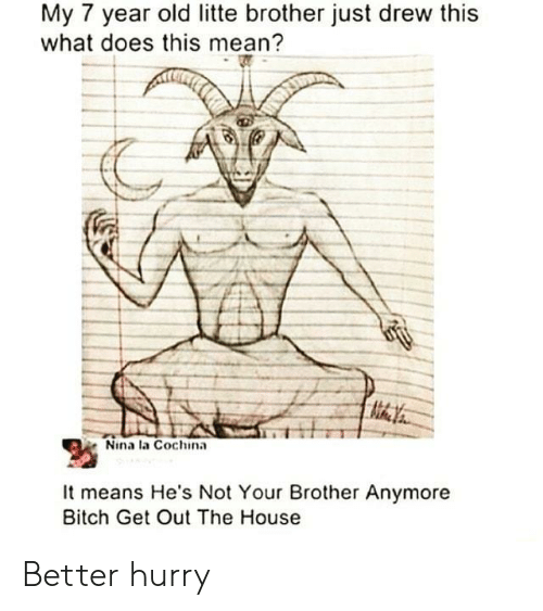 nina: My 7 year old litte brother just drew this  what does this mean?  Nina la Cochina  It means He's Not Your Brother Anymore  Bitch Get Out The House Better hurry
