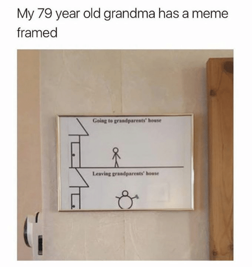 Dank, Grandma, and Meme: My 79 year old grandma has a meme  framed  Going to grandparents' house  Leaving grandparents house